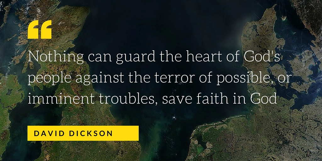 Nothing can guard the heart of God's people against the terror of possible, or imminent troubles, save faith in God